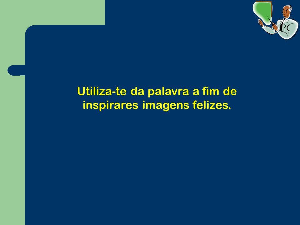 Utiliza-te da palavra a fim de inspirares imagens felizes.