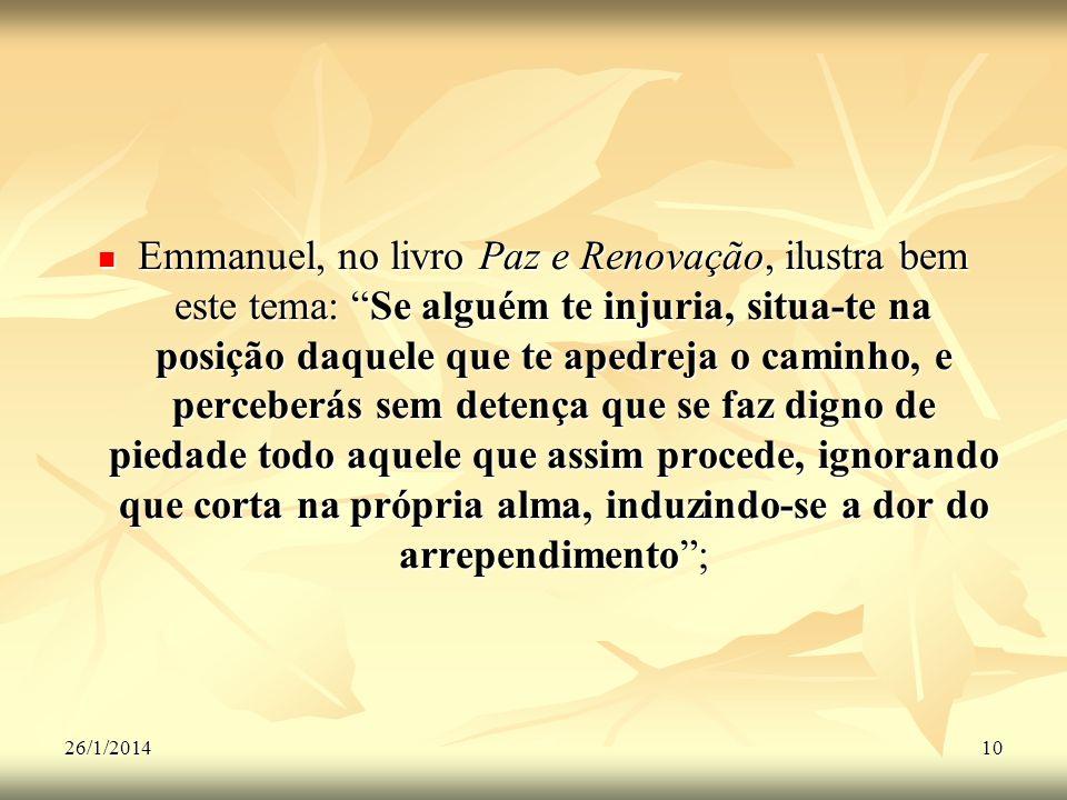 Emmanuel, no livro Paz e Renovação, ilustra bem este tema: Se alguém te injuria, situa-te na posição daquele que te apedreja o caminho, e perceberás sem detença que se faz digno de piedade todo aquele que assim procede, ignorando que corta na própria alma, induzindo-se a dor do arrependimento ;