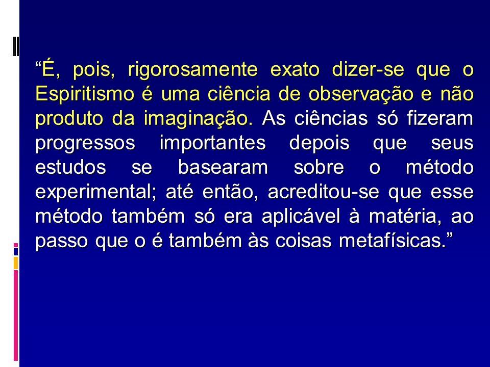 É, pois, rigorosamente exato dizer-se que o Espiritismo é uma ciência de observação e não produto da imaginação.