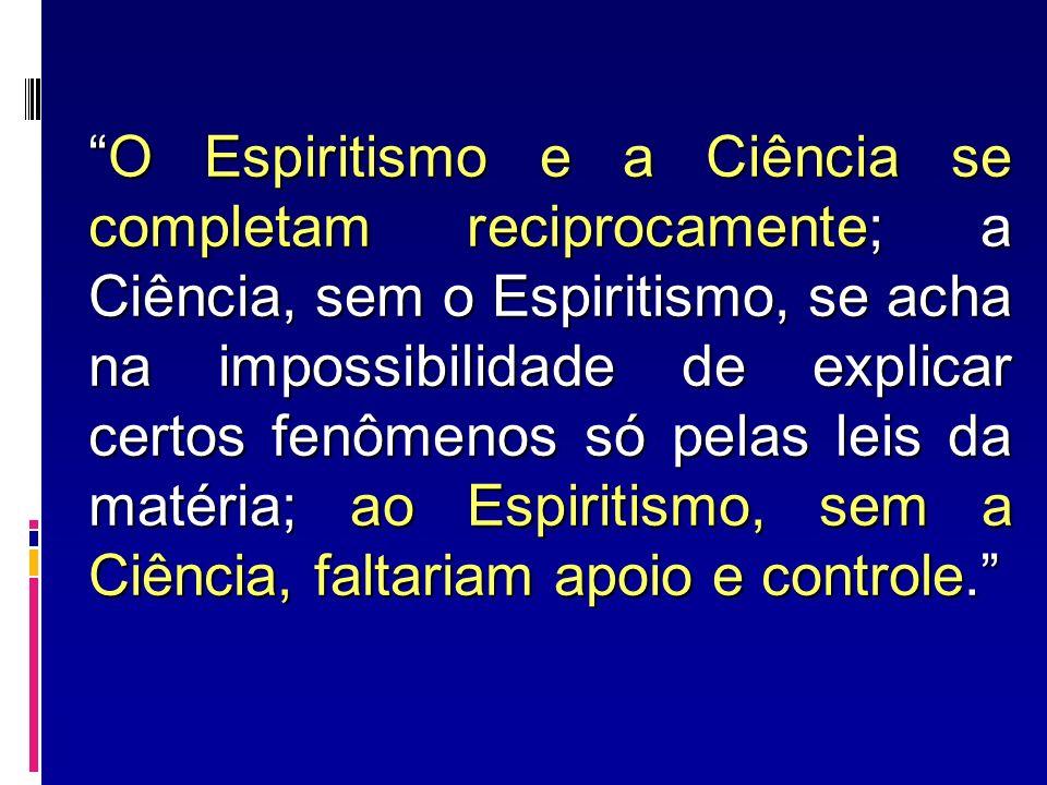 O Espiritismo e a Ciência se completam reciprocamente; a Ciência, sem o Espiritismo, se acha na impossibilidade de explicar certos fenômenos só pelas leis da matéria; ao Espiritismo, sem a Ciência, faltariam apoio e controle.