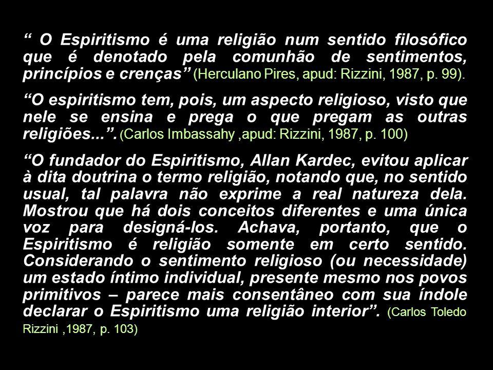 O Espiritismo é uma religião num sentido filosófico que é denotado pela comunhão de sentimentos, princípios e crenças (Herculano Pires, apud: Rizzini, 1987, p. 99).