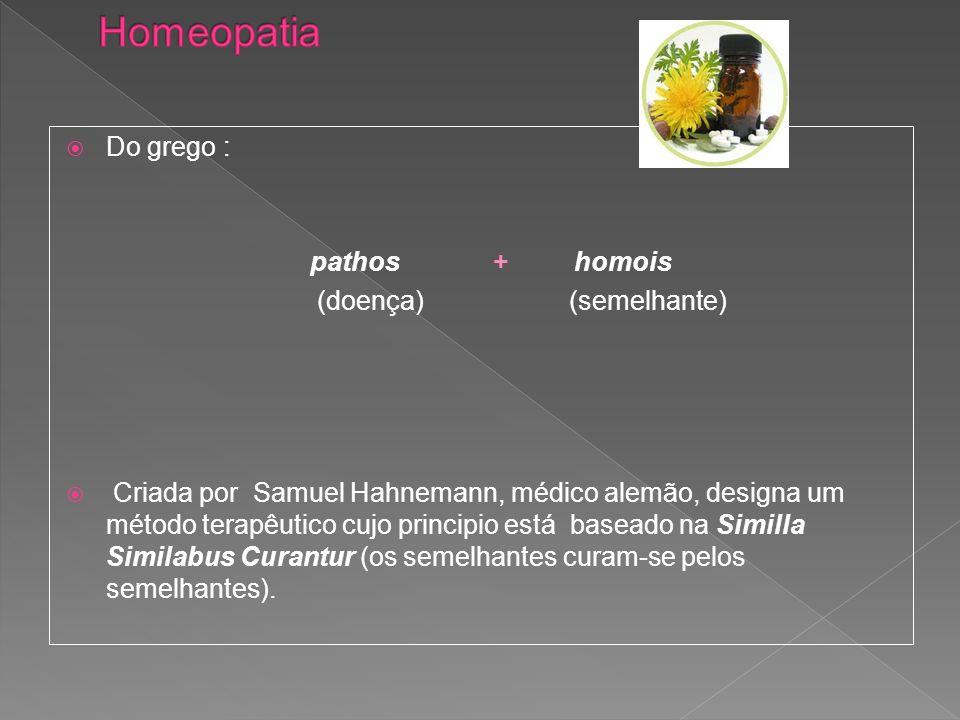 Homeopatia Do grego : pathos + homois (doença) (semelhante)