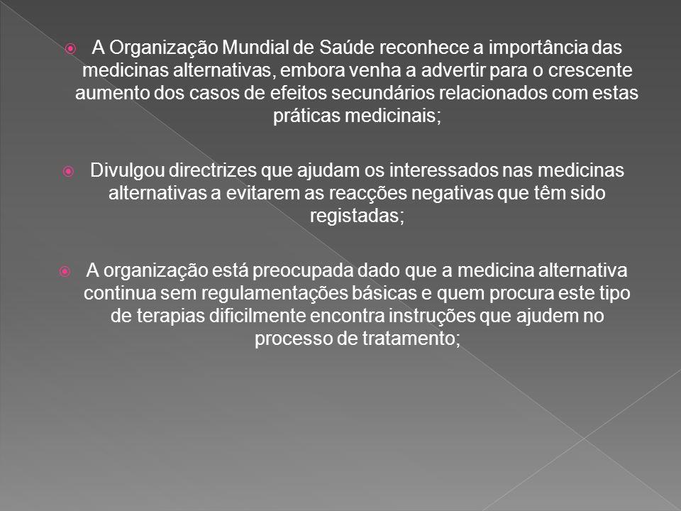 A Organização Mundial de Saúde reconhece a importância das medicinas alternativas, embora venha a advertir para o crescente aumento dos casos de efeitos secundários relacionados com estas práticas medicinais;