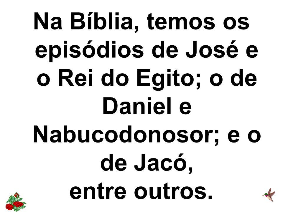 Na Bíblia, temos os episódios de José e o Rei do Egito; o de Daniel e Nabucodonosor; e o de Jacó,