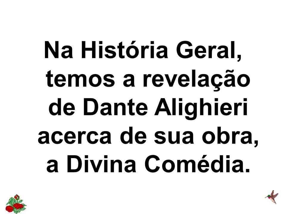 Na História Geral, temos a revelação de Dante Alighieri acerca de sua obra, a Divina Comédia.
