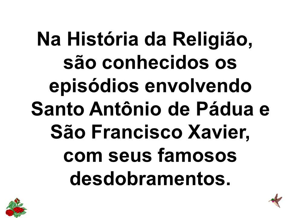 Na História da Religião, são conhecidos os episódios envolvendo Santo Antônio de Pádua e São Francisco Xavier, com seus famosos desdobramentos.