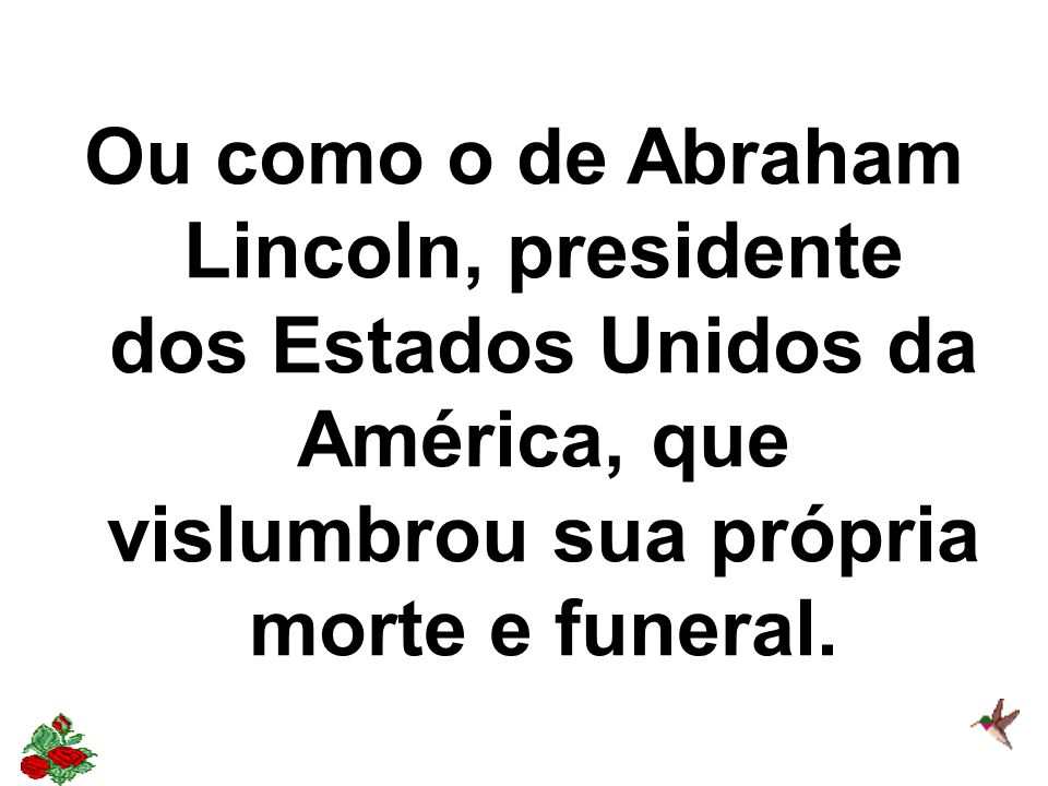 Ou como o de Abraham Lincoln, presidente dos Estados Unidos da América, que vislumbrou sua própria morte e funeral.