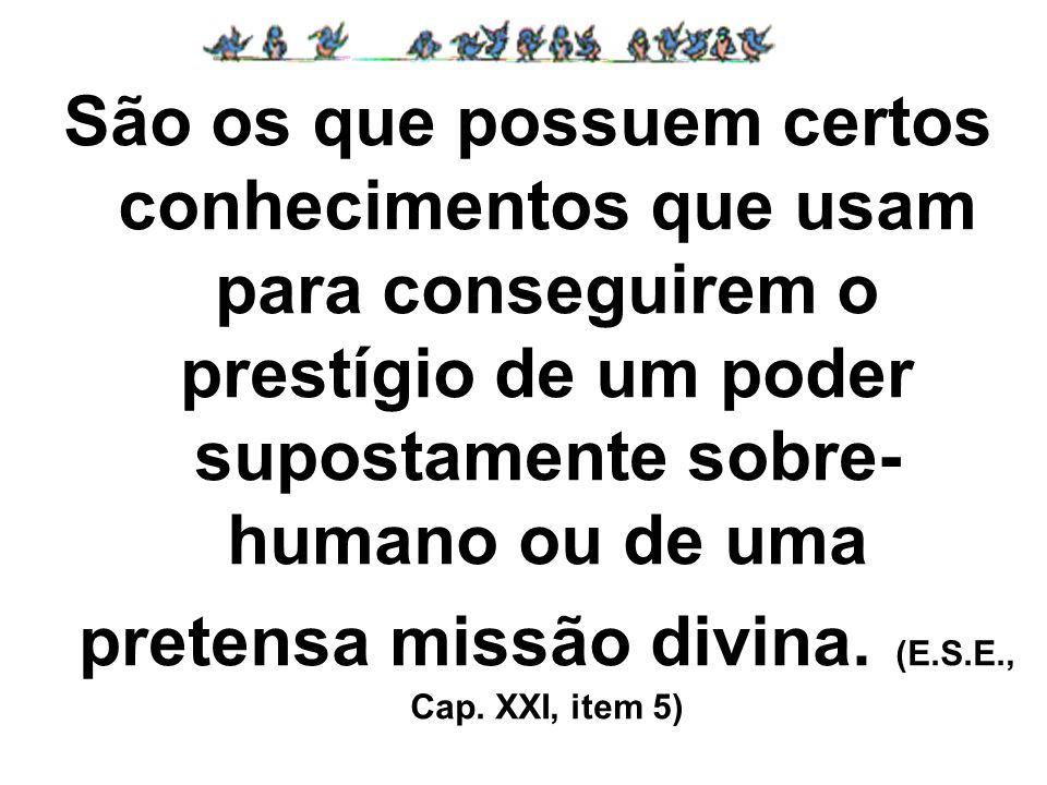 São os que possuem certos conhecimentos que usam para conseguirem o prestígio de um poder supostamente sobre-humano ou de uma pretensa missão divina.