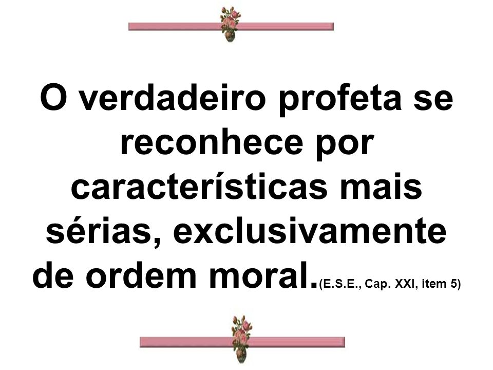 O verdadeiro profeta se reconhece por características mais sérias, exclusivamente de ordem moral.(E.S.E., Cap.