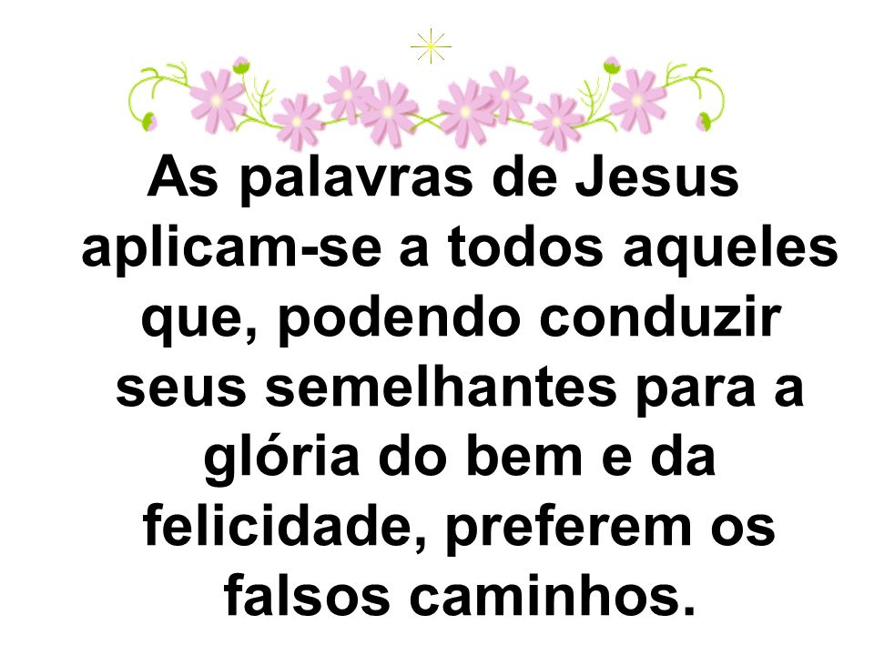 As palavras de Jesus aplicam-se a todos aqueles que, podendo conduzir seus semelhantes para a glória do bem e da felicidade, preferem os falsos caminhos.