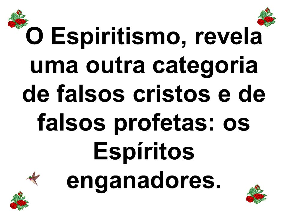O Espiritismo, revela uma outra categoria de falsos cristos e de falsos profetas: os Espíritos enganadores.