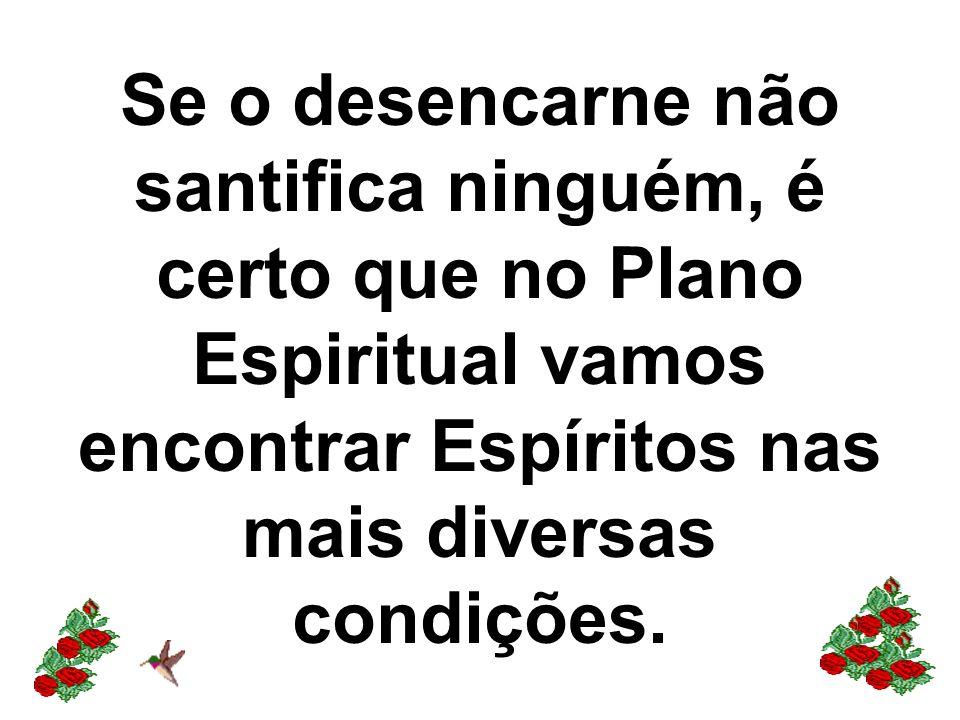 Se o desencarne não santifica ninguém, é certo que no Plano Espiritual vamos encontrar Espíritos nas mais diversas condições.