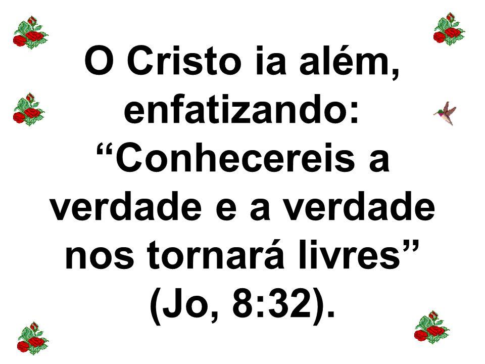 O Cristo ia além, enfatizando: Conhecereis a verdade e a verdade nos tornará livres (Jo, 8:32).