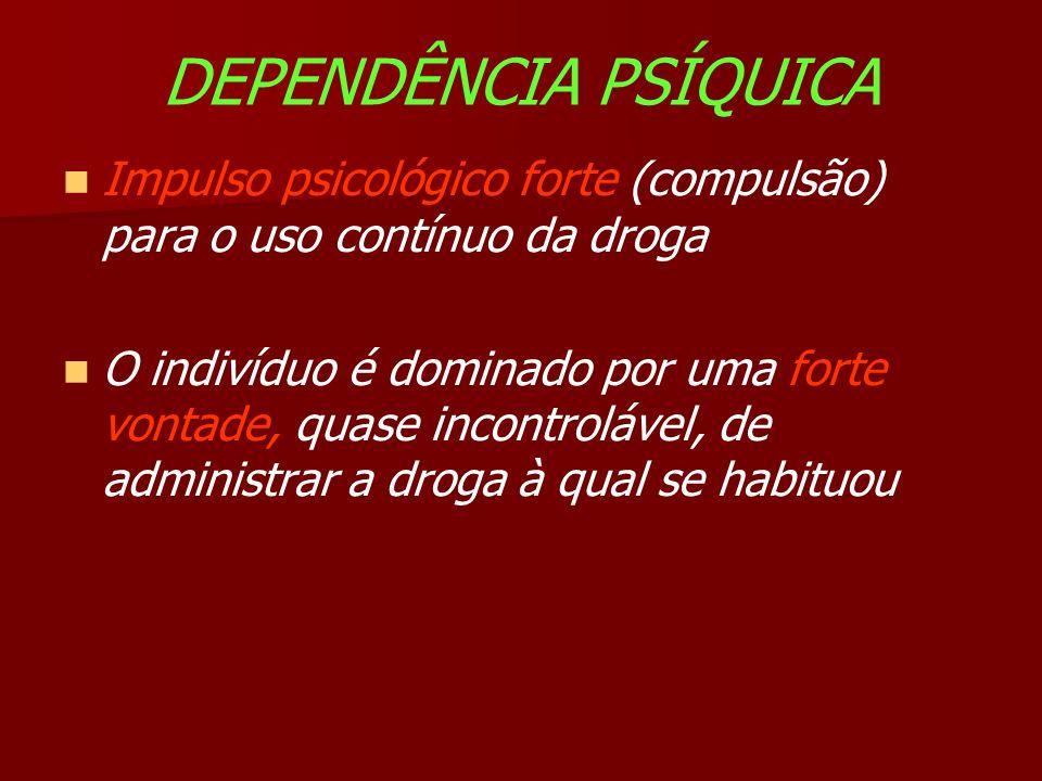 DEPENDÊNCIA PSÍQUICA Impulso psicológico forte (compulsão) para o uso contínuo da droga.