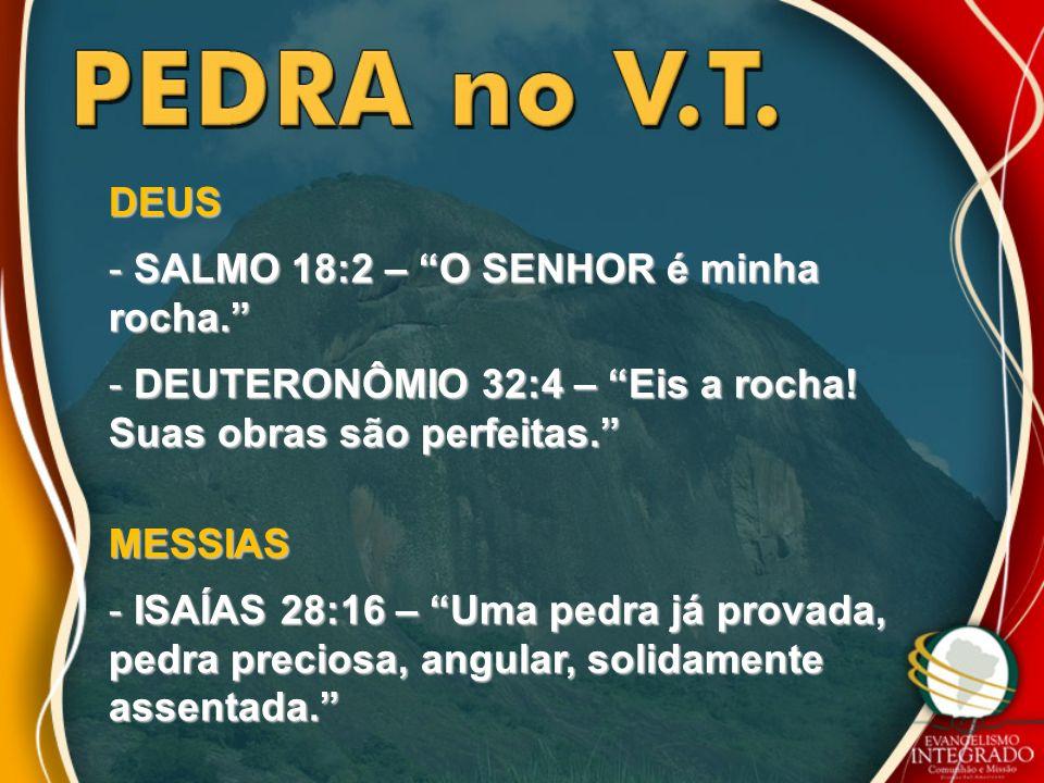 DEUSSALMO 18:2 – O SENHOR é minha rocha. DEUTERONÔMIO 32:4 – Eis a rocha! Suas obras são perfeitas.