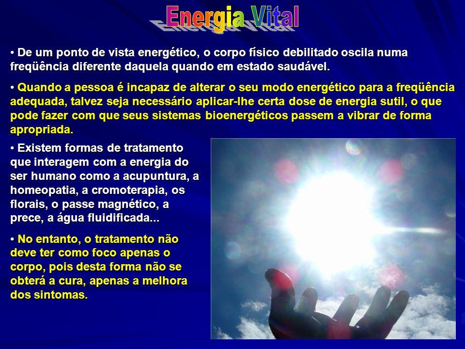 Energia Vital De um ponto de vista energético, o corpo físico debilitado oscila numa freqüência diferente daquela quando em estado saudável.