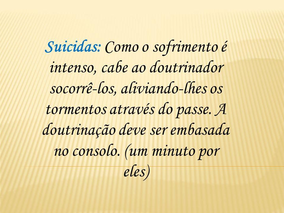 Suicidas: Como o sofrimento é intenso, cabe ao doutrinador socorrê-los, aliviando-lhes os tormentos através do passe. A doutrinação deve ser embasada no consolo. (um minuto por eles)