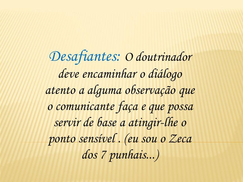 Desafiantes: O doutrinador deve encaminhar o diálogo atento a alguma observação que o comunicante faça e que possa servir de base a atingir-lhe o ponto sensível .
