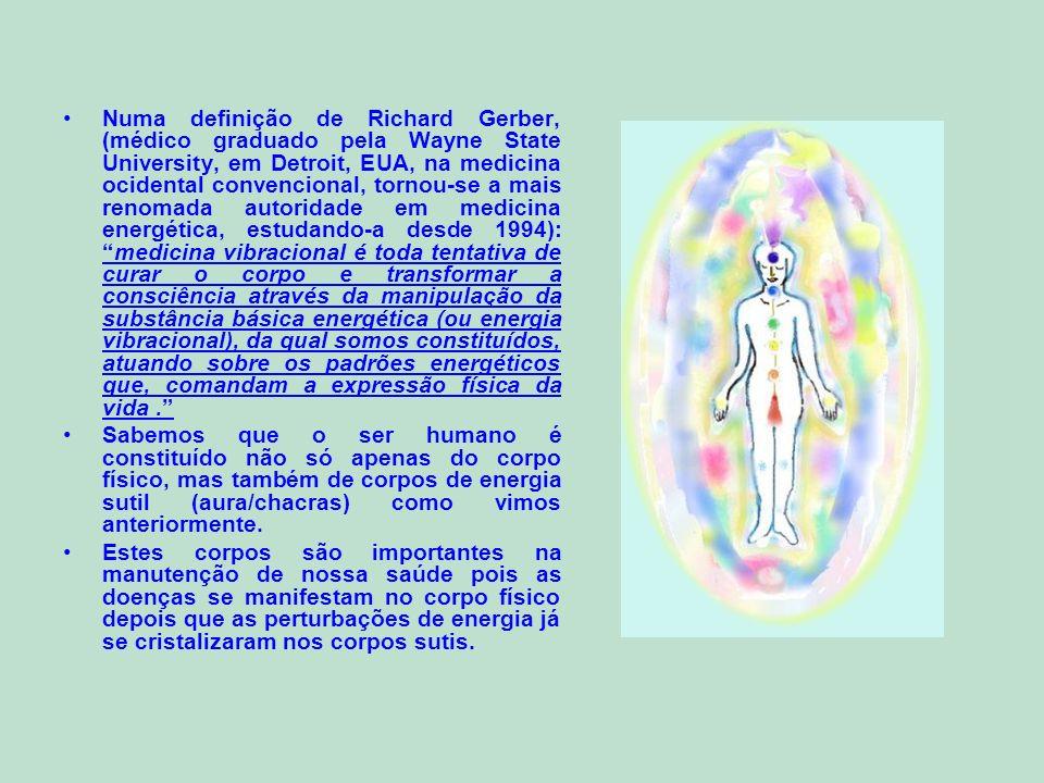 Numa definição de Richard Gerber, (médico graduado pela Wayne State University, em Detroit, EUA, na medicina ocidental convencional, tornou-se a mais renomada autoridade em medicina energética, estudando-a desde 1994): medicina vibracional é toda tentativa de curar o corpo e transformar a consciência através da manipulação da substância básica energética (ou energia vibracional), da qual somos constituídos, atuando sobre os padrões energéticos que, comandam a expressão física da vida .