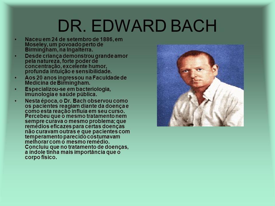 DR. EDWARD BACH Naceu em 24 de setembro de 1886, em Moseley, um povoado perto de Birmingham, na Ingalterra.