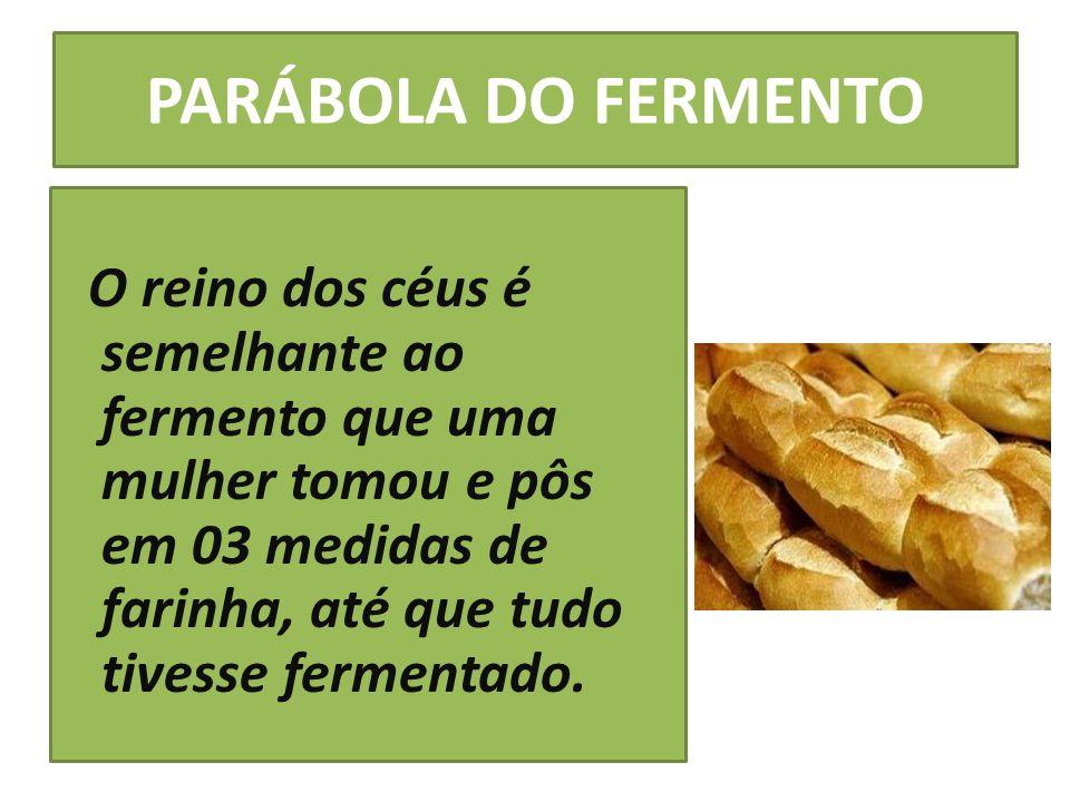PARÁBOLA DO FERMENTOO reino dos céus é semelhante ao fermento que uma mulher tomou e pôs em 03 medidas de farinha, até que tudo tivesse fermentado.