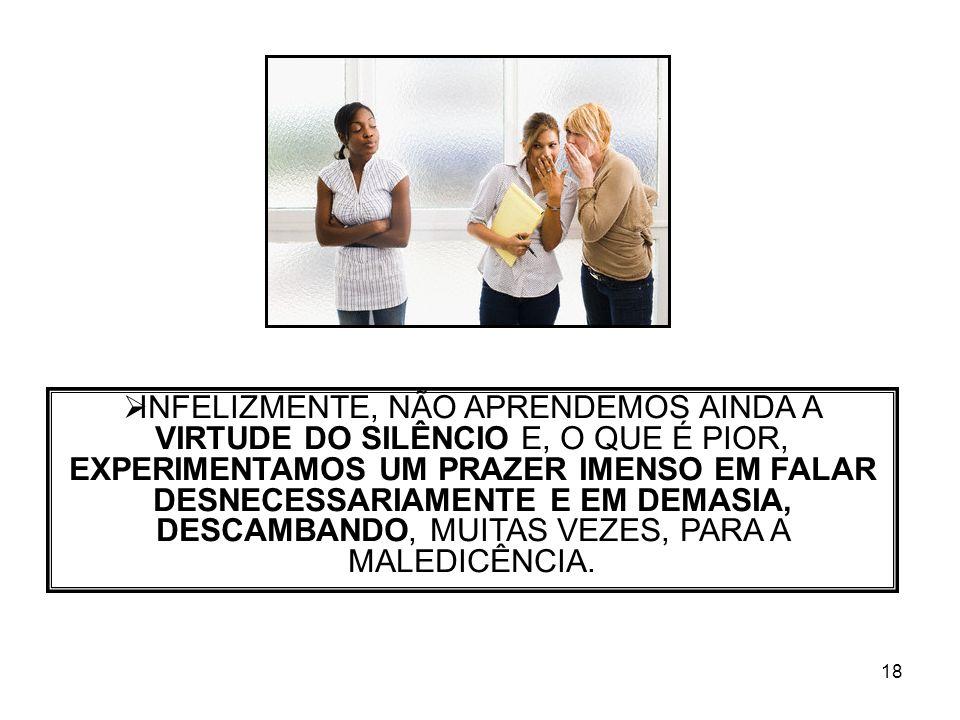 INFELIZMENTE, NÃO APRENDEMOS AINDA A VIRTUDE DO SILÊNCIO E, O QUE É PIOR, EXPERIMENTAMOS UM PRAZER IMENSO EM FALAR DESNECESSARIAMENTE E EM DEMASIA, DESCAMBANDO, MUITAS VEZES, PARA A MALEDICÊNCIA.