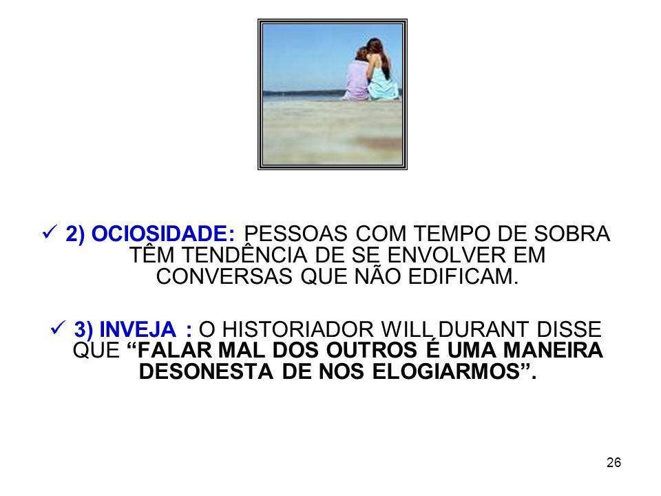 2) OCIOSIDADE: PESSOAS COM TEMPO DE SOBRA TÊM TENDÊNCIA DE SE ENVOLVER EM CONVERSAS QUE NÃO EDIFICAM.