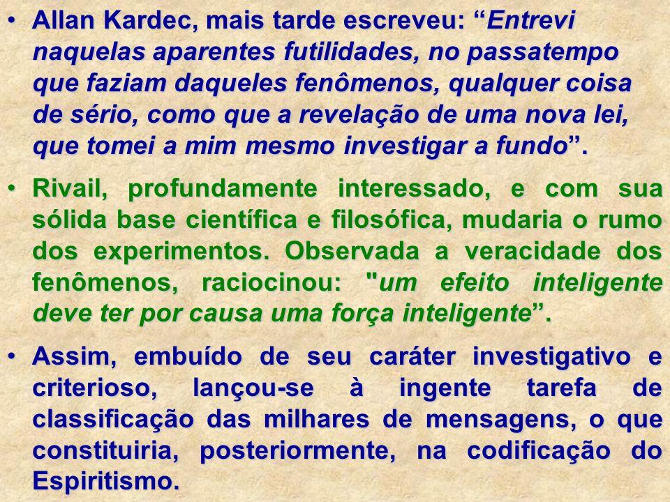 Allan Kardec, mais tarde escreveu: Entrevi naquelas aparentes futilidades, no passatempo que faziam daqueles fenômenos, qualquer coisa de sério, como que a revelação de uma nova lei, que tomei a mim mesmo investigar a fundo .
