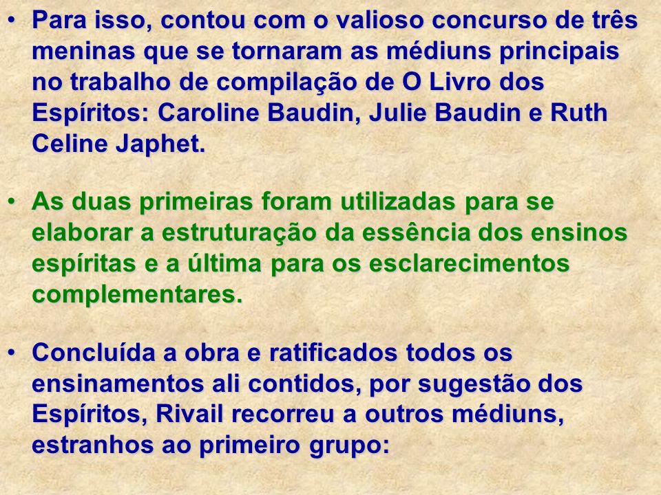 Para isso, contou com o valioso concurso de três meninas que se tornaram as médiuns principais no trabalho de compilação de O Livro dos Espíritos: Caroline Baudin, Julie Baudin e Ruth Celine Japhet.