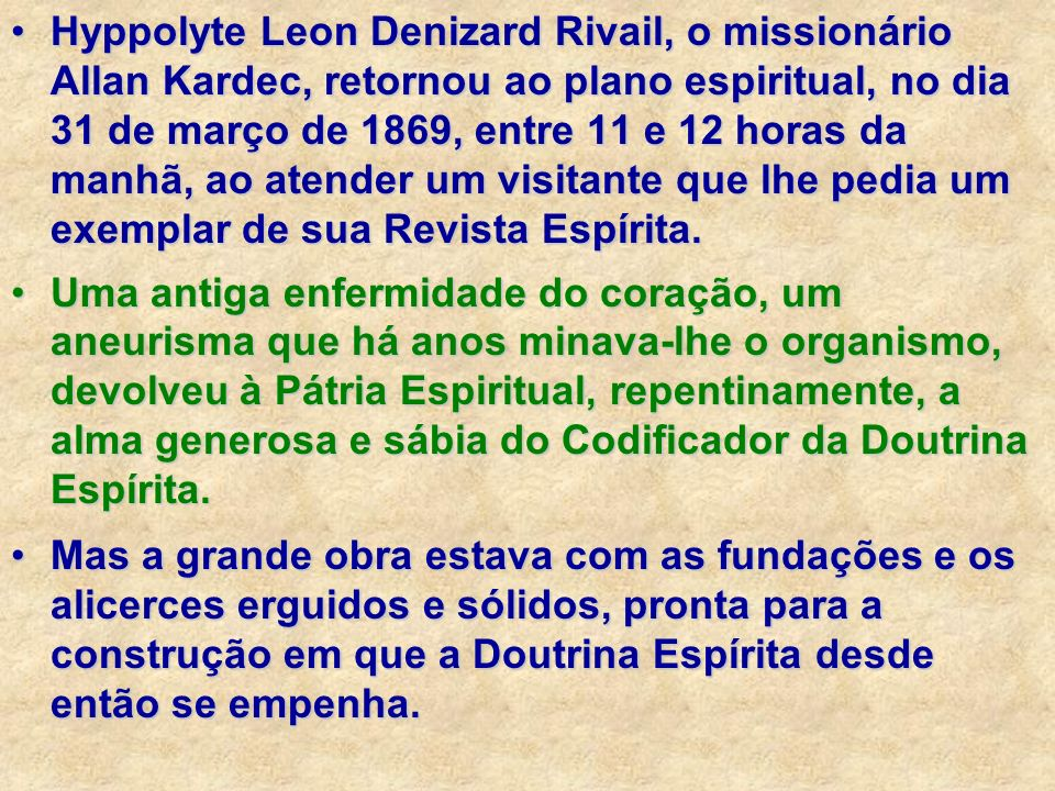 Hyppolyte Leon Denizard Rivail, o missionário Allan Kardec, retornou ao plano espiritual, no dia 31 de março de 1869, entre 11 e 12 horas da manhã, ao atender um visitante que lhe pedia um exemplar de sua Revista Espírita.