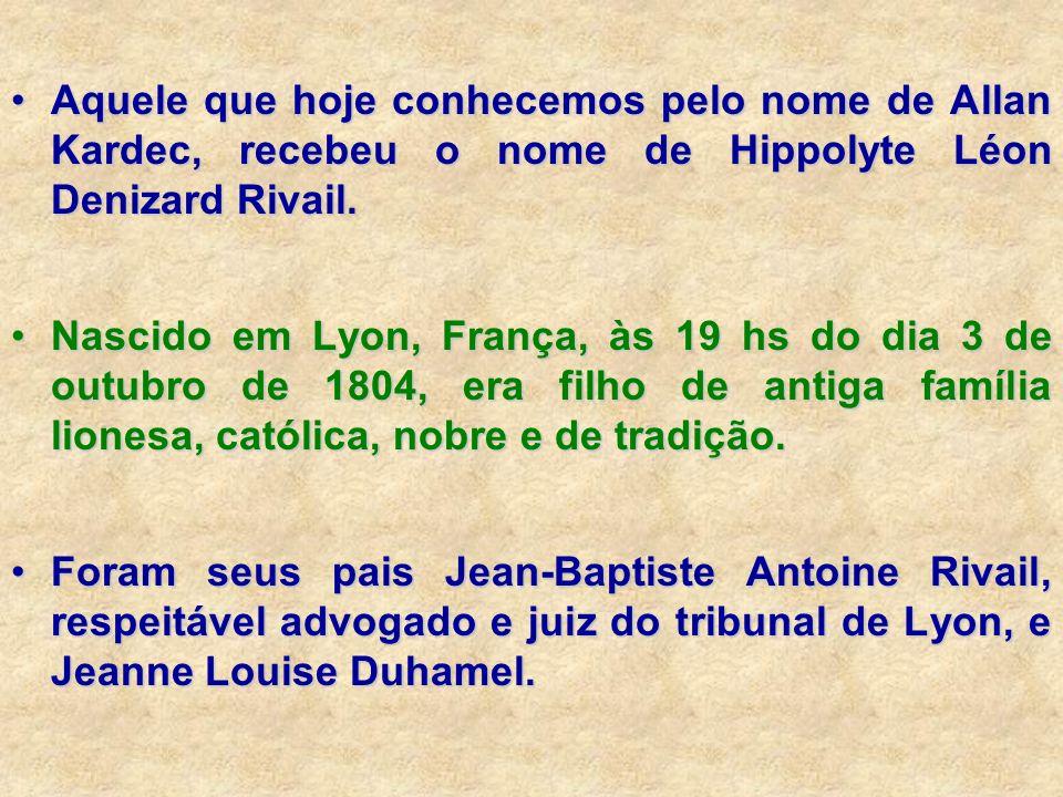 Aquele que hoje conhecemos pelo nome de Allan Kardec, recebeu o nome de Hippolyte Léon Denizard Rivail.