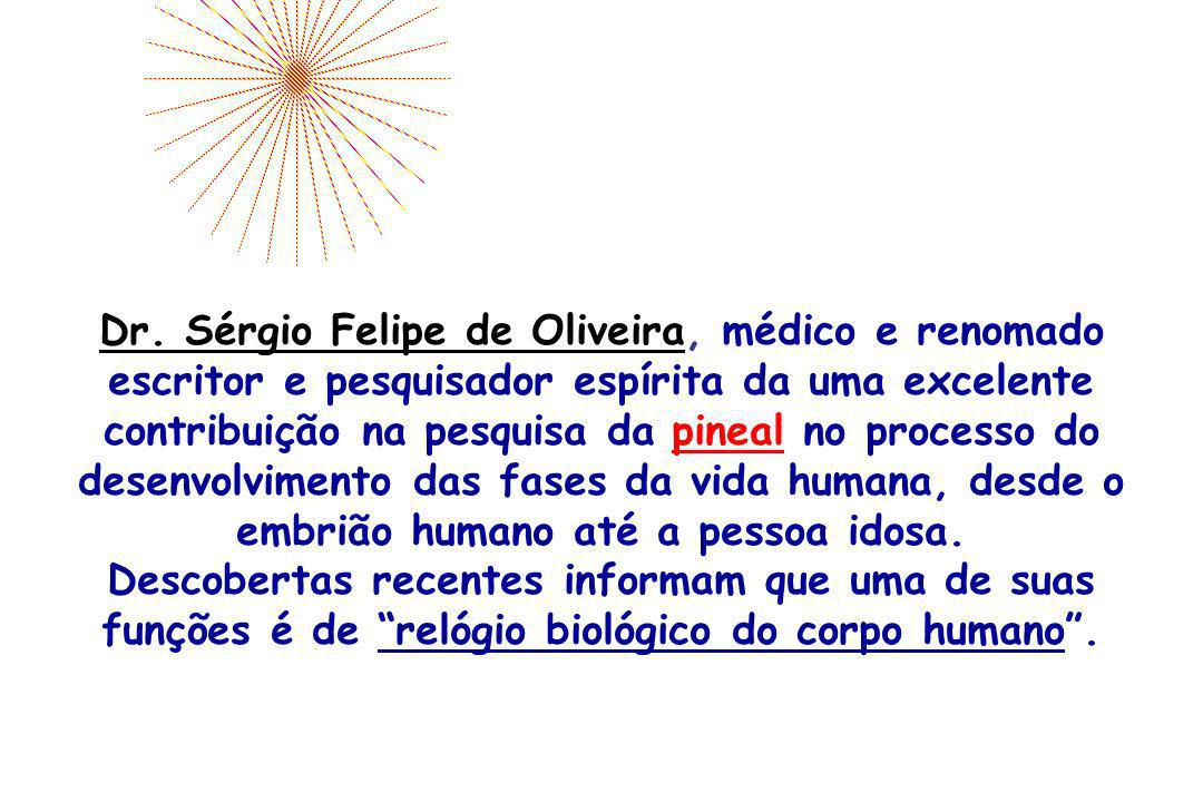 Dr. Sérgio Felipe de Oliveira, médico e renomado escritor e pesquisador espírita da uma excelente contribuição na pesquisa da pineal no processo do desenvolvimento das fases da vida humana, desde o embrião humano até a pessoa idosa.
