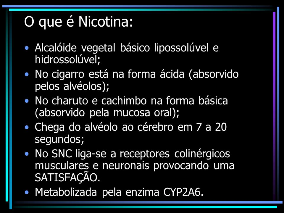 O que é Nicotina:Alcalóide vegetal básico lipossolúvel e hidrossolúvel; No cigarro está na forma ácida (absorvido pelos alvéolos);