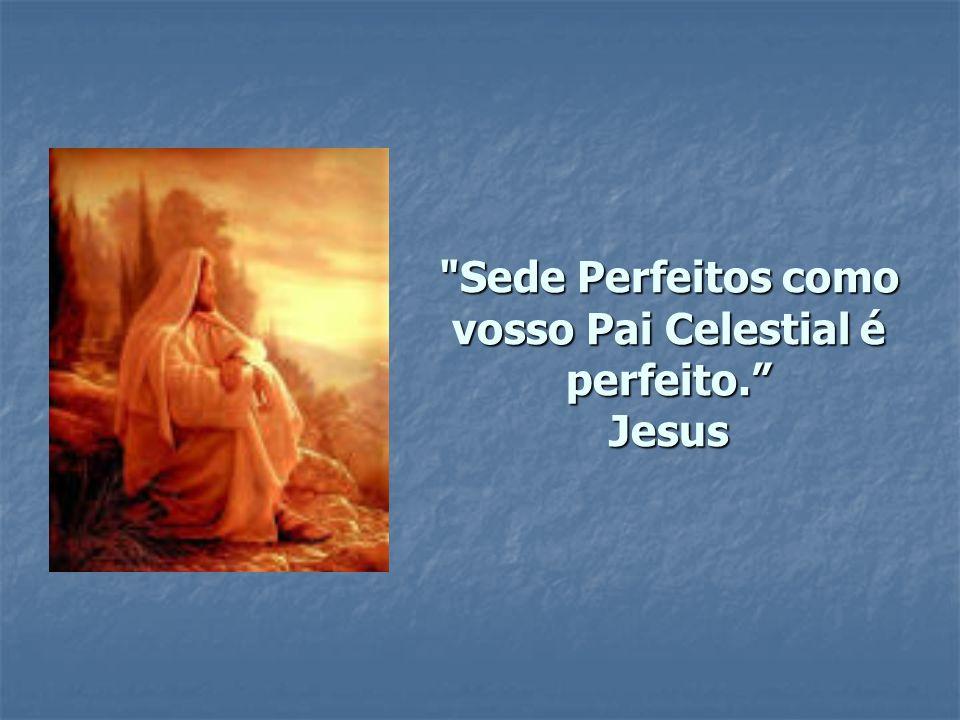 Sede Perfeitos como vosso Pai Celestial é perfeito. Jesus