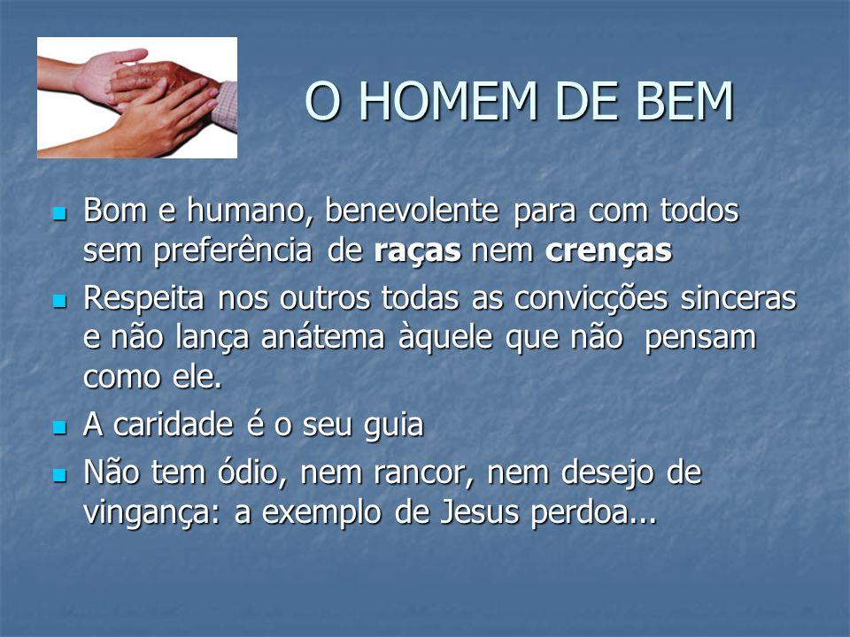 O HOMEM DE BEM Bom e humano, benevolente para com todos sem preferência de raças nem crenças.