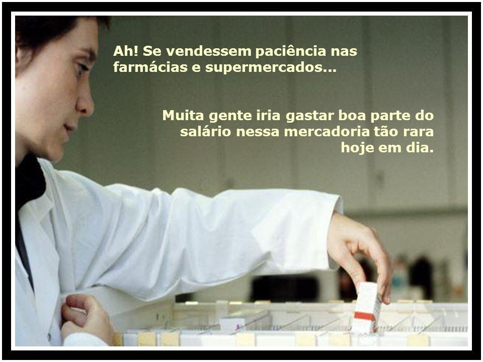 Ah! Se vendessem paciência nas farmácias e supermercados...