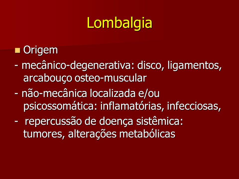 Lombalgia Origem. - mecânico-degenerativa: disco, ligamentos, arcabouço osteo-muscular.