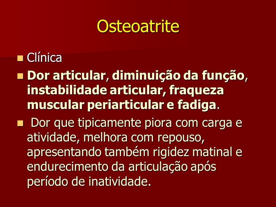 OsteoatriteClínica. Dor articular, diminuição da função, instabilidade articular, fraqueza muscular periarticular e fadiga.