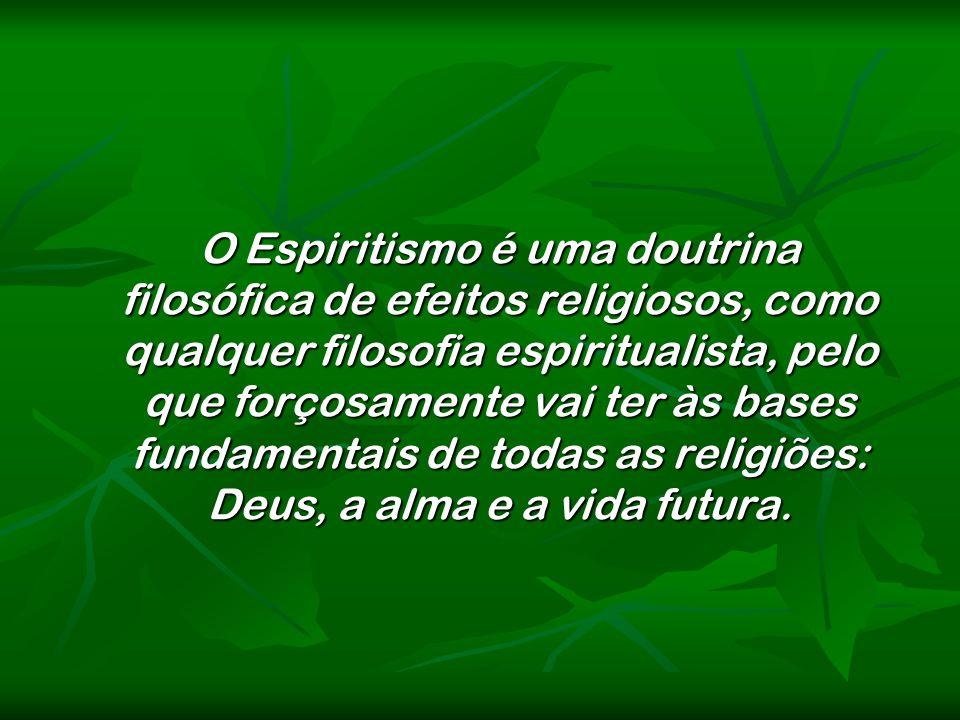 O Espiritismo é uma doutrina filosófica de efeitos religiosos, como qualquer filosofia espiritualista, pelo que forçosamente vai ter às bases fundamentais de todas as religiões: Deus, a alma e a vida futura.