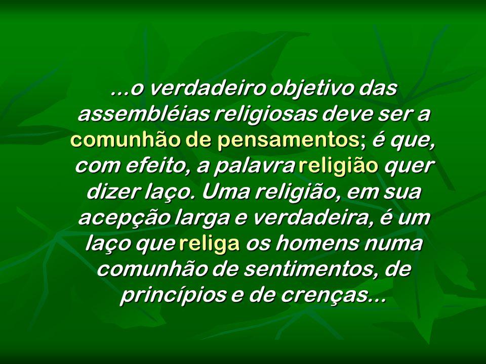 ...o verdadeiro objetivo das assembléias religiosas deve ser a comunhão de pensamentos; é que, com efeito, a palavra religião quer dizer laço.