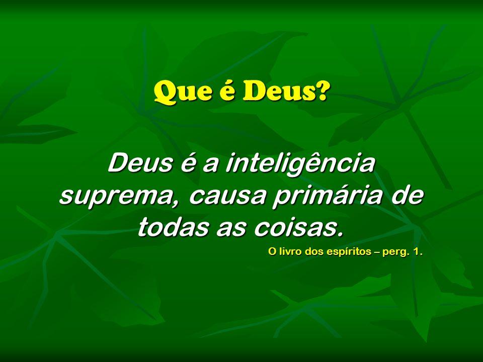 Deus é a inteligência suprema, causa primária de todas as coisas.