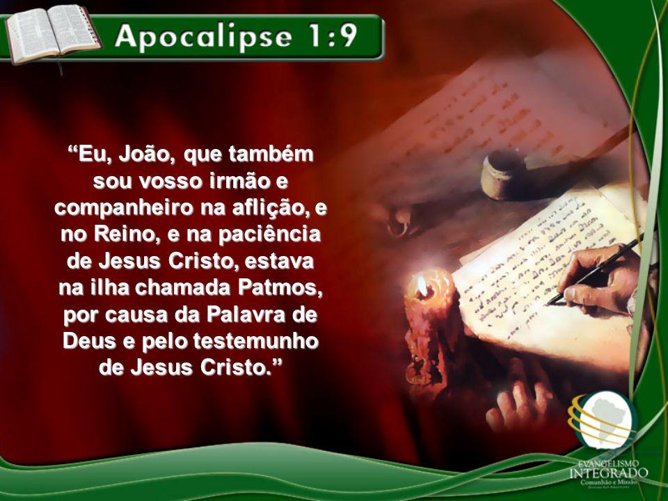 Eu, João, que também sou vosso irmão e companheiro na aflição, e no Reino, e na paciência de Jesus Cristo, estava na ilha chamada Patmos, por causa da Palavra de Deus e pelo testemunho de Jesus Cristo.