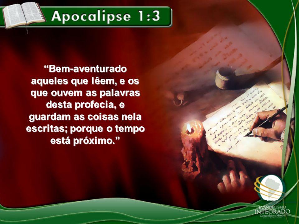 Bem-aventurado aqueles que lêem, e os que ouvem as palavras desta profecia, e guardam as coisas nela escritas; porque o tempo está próximo.