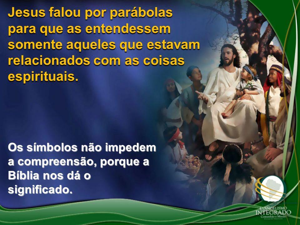 Jesus falou por parábolas para que as entendessem somente aqueles que estavam relacionados com as coisas espirituais.