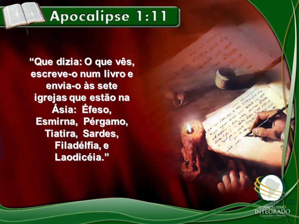Que dizia: O que vês, escreve-o num livro e envia-o às sete igrejas que estão na Ásia: Éfeso, Esmirna, Pérgamo, Tiatira, Sardes, Filadélfia, e Laodicéia.