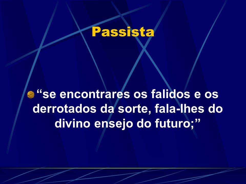 Passista se encontrares os falidos e os derrotados da sorte, fala-lhes do divino ensejo do futuro;