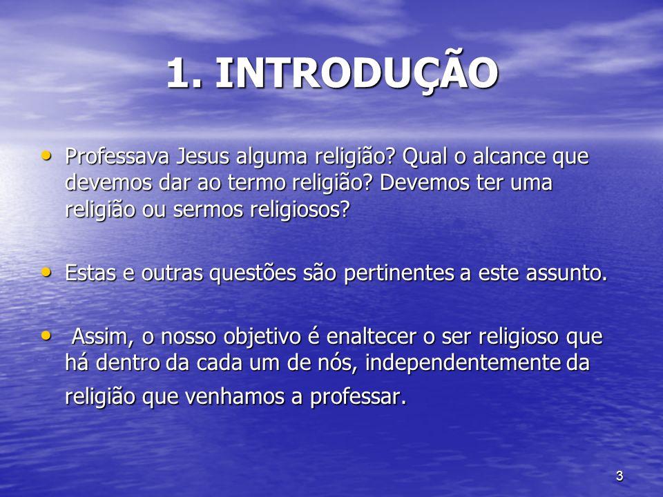 1. INTRODUÇÃO Professava Jesus alguma religião Qual o alcance que devemos dar ao termo religião Devemos ter uma religião ou sermos religiosos