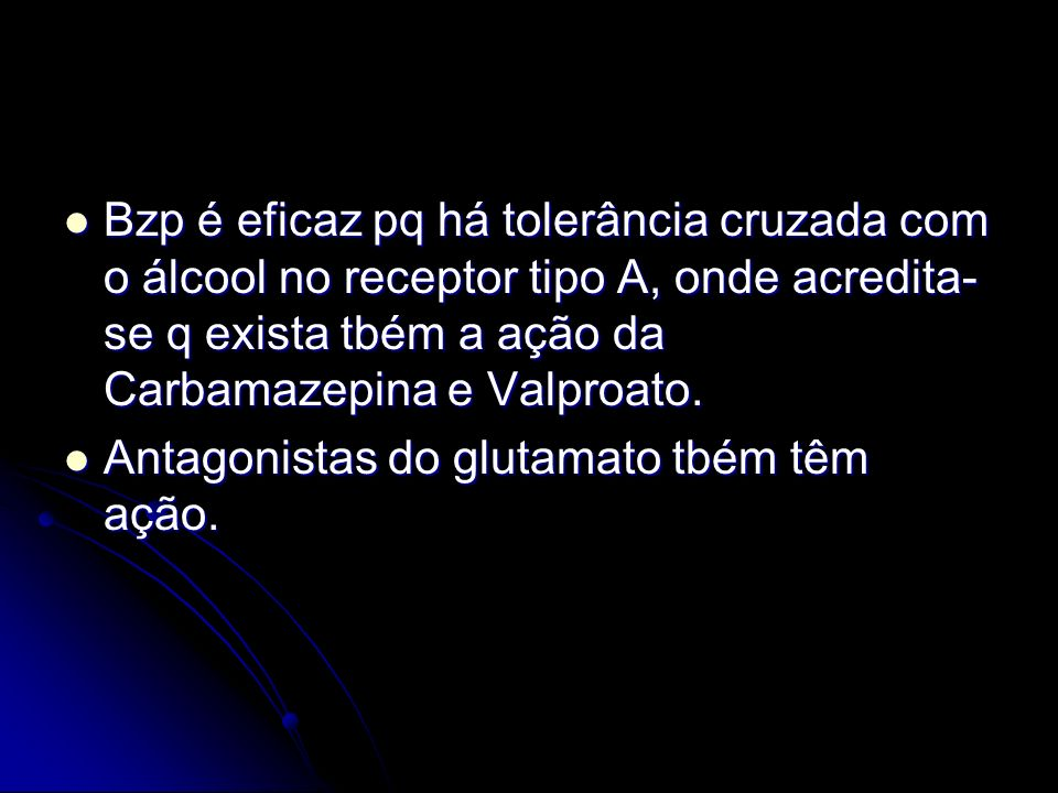 Bzp é eficaz pq há tolerância cruzada com o álcool no receptor tipo A, onde acredita-se q exista tbém a ação da Carbamazepina e Valproato.
