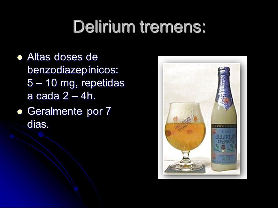 Delirium tremens:Altas doses de benzodiazepínicos: 5 – 10 mg, repetidas a cada 2 – 4h.