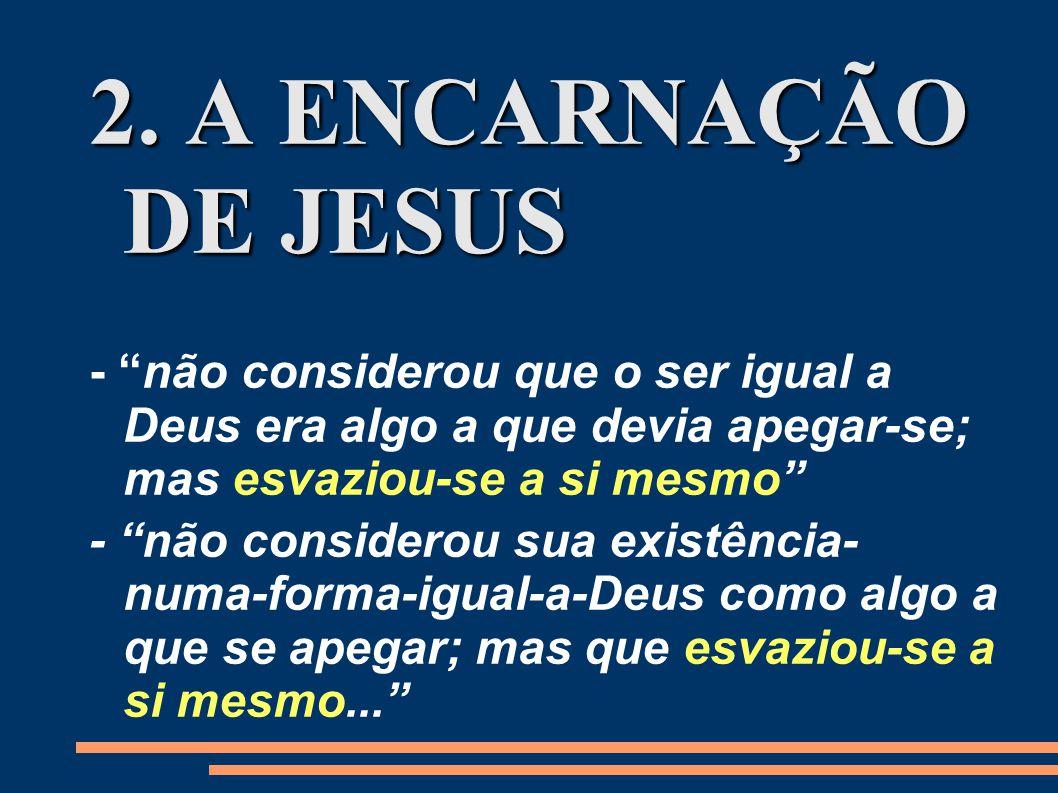 2. A ENCARNAÇÃO DE JESUS - não considerou que o ser igual a Deus era algo a que devia apegar-se; mas esvaziou-se a si mesmo